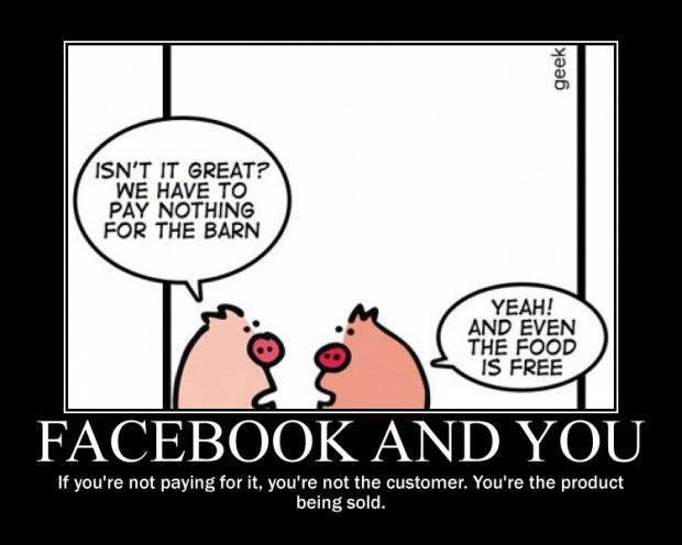 Nesses tempos de mídias sociais, sempre vale a pena lembrar: se você não está pagando, então você é o produto sendo vendido.